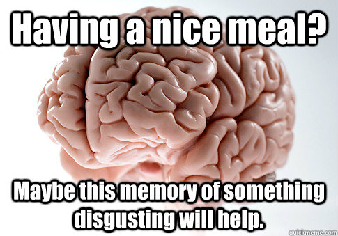 Having a nice meal? Maybe this memory of something disgusting will help.  - Having a nice meal? Maybe this memory of something disgusting will help.   Scumbag Brain