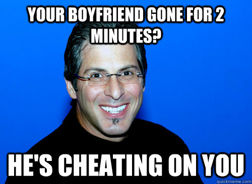 Your boyfriend gone for 2 minutes? He's cheating on you - Your boyfriend gone for 2 minutes? He's cheating on you  Joey Greco Meme