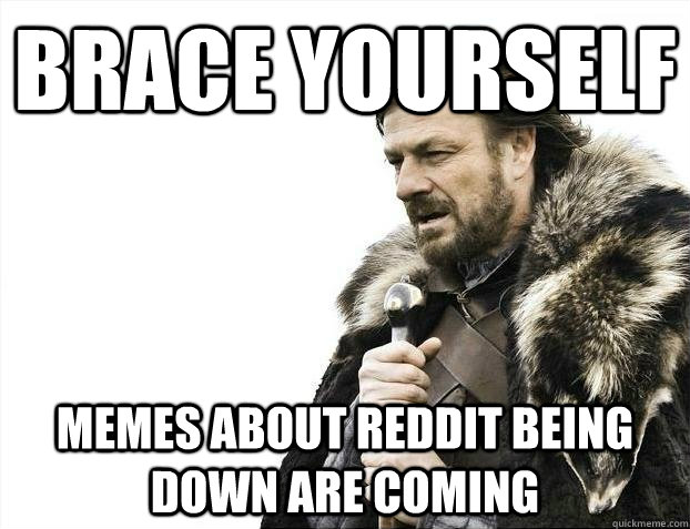 brace yourself Memes about Reddit being down are coming - brace yourself Memes about Reddit being down are coming  BRACEYOSELVES