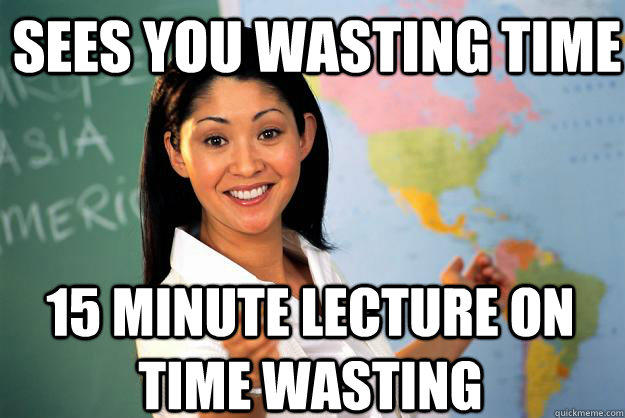 sees you wasting time 15 minute lecture on time wasting  Unhelpful High School Teacher