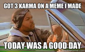 Got 3 karma on a meme i made today was a good day