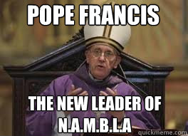 Pope Francis The new leader of N.A.M.B.L.A - Pope Francis The new leader of N.A.M.B.L.A  Pope Francis