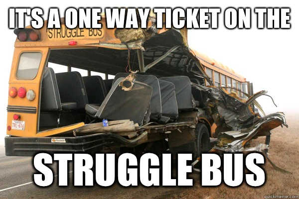 It's a one way ticket on the  Struggle Bus  struggle bus