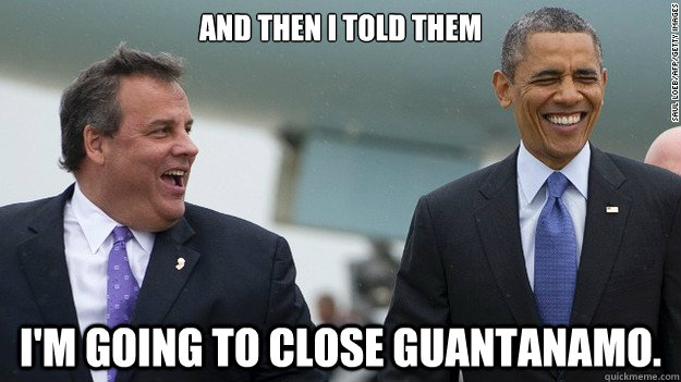 and then I told them I'm going to close guantanamo. - and then I told them I'm going to close guantanamo.  Misc