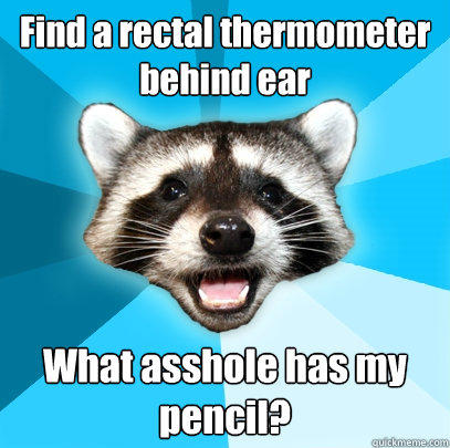 Find a rectal thermometer behind ear What asshole has my pencil? - Find a rectal thermometer behind ear What asshole has my pencil?  Lame Pun Coon
