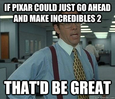 If Pixar could just go ahead and make incredibles 2 That'd be great - If Pixar could just go ahead and make incredibles 2 That'd be great  Bill Lumbergh