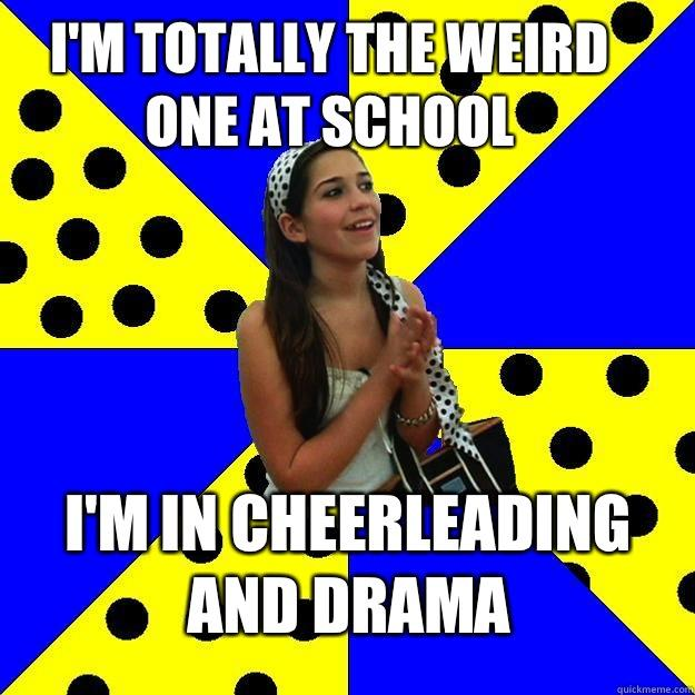 I'm totally the weird one at school I'm in Cheerleading And drama - I'm totally the weird one at school I'm in Cheerleading And drama  Sheltered Suburban Kid