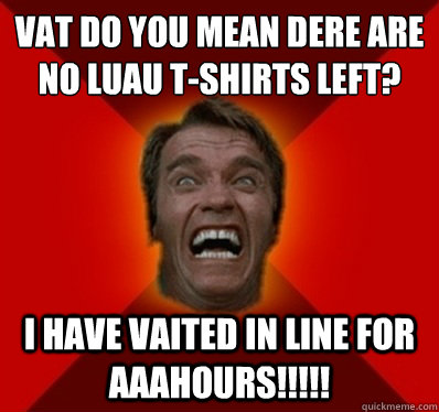 VAT DO YOU MEAN DERE ARE NO LUAU T-SHIRTS LEFT? I HAVE VAITED IN LINE FOR AAAHOURS!!!!!