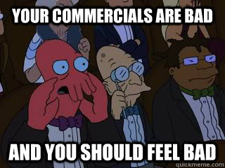 Your commercials are bad and you should feel bad - Your commercials are bad and you should feel bad  Bad Zoidberg