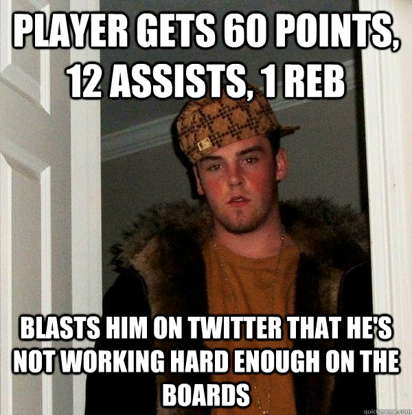 player gets 60 points, 12 assists, 1 reb blasts him on twitter that he's not working hard enough on the boards - player gets 60 points, 12 assists, 1 reb blasts him on twitter that he's not working hard enough on the boards  Scumbag Steve