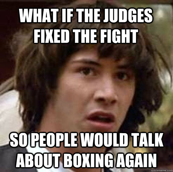 What if the Judges fixed the fight so people would talk about boxing again - What if the Judges fixed the fight so people would talk about boxing again  conspiracy keanu