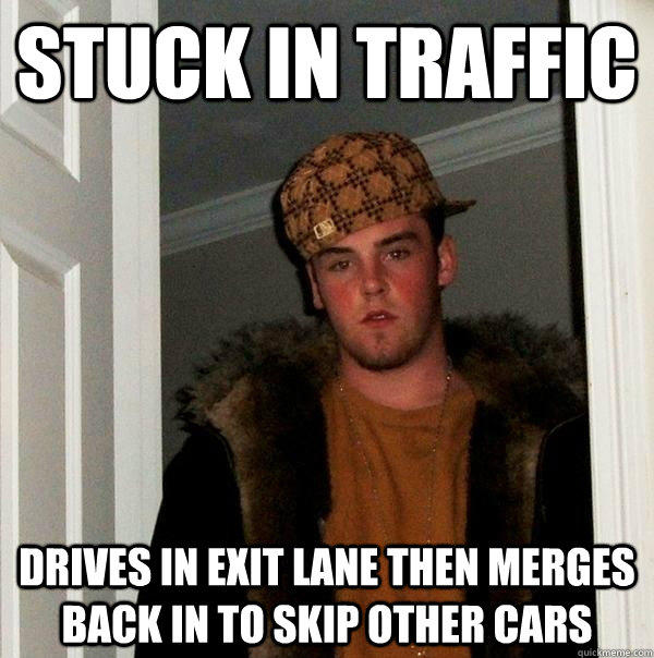 Stuck in traffic drives in exit lane then merges back in to skip other cars - Stuck in traffic drives in exit lane then merges back in to skip other cars  Scumbag Steve
