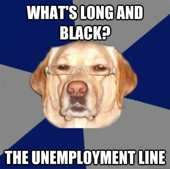 What's long and black? The unemployment line