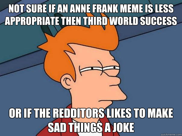 not sure if an anne frank meme is less appropriate then third world success   or if the redditors likes to make sad things a joke - not sure if an anne frank meme is less appropriate then third world success   or if the redditors likes to make sad things a joke  Futurama Fry
