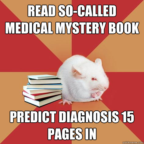 READ SO-CALLED MEDICAL MYSTERY BOOK PREDICT DIAGNOSIS 15 PAGES IN - READ SO-CALLED MEDICAL MYSTERY BOOK PREDICT DIAGNOSIS 15 PAGES IN  Science Major Mouse