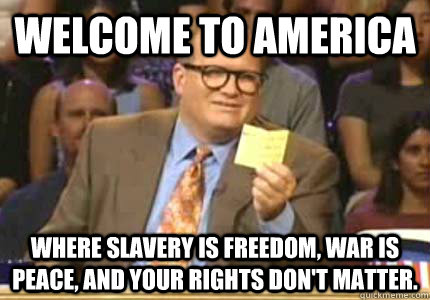WELCOME TO America Where slavery is freedom, war is peace, and your rights don't matter. - WELCOME TO America Where slavery is freedom, war is peace, and your rights don't matter.  Whose Line