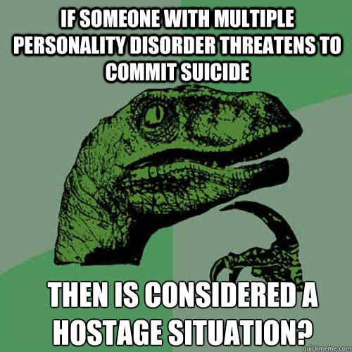 If someone with multiple personality disorder threatens to commit suicide Then is considered a hostage situation? - If someone with multiple personality disorder threatens to commit suicide Then is considered a hostage situation?  Misc