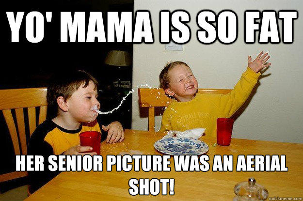 yo' mama is so fat  her senior picture was an aerial shot! - yo' mama is so fat  her senior picture was an aerial shot!  yo mama is so fat