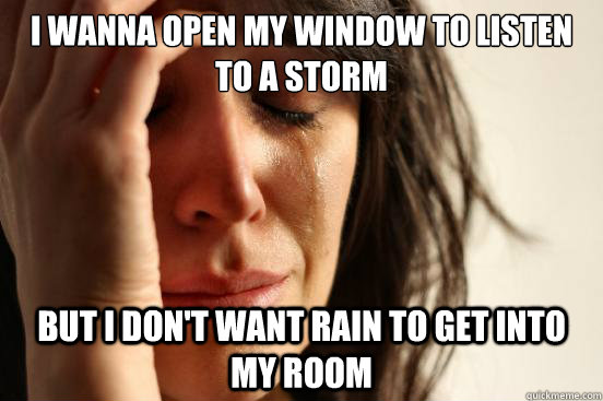 I wanna open my window to listen to a storm but I don't want rain to get into my room - I wanna open my window to listen to a storm but I don't want rain to get into my room  First World Problems