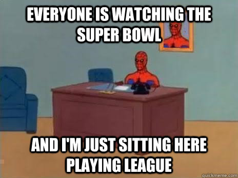 Everyone is watching the Super Bowl And I'm just sitting here playing League - Everyone is watching the Super Bowl And I'm just sitting here playing League  RIP Spiderman