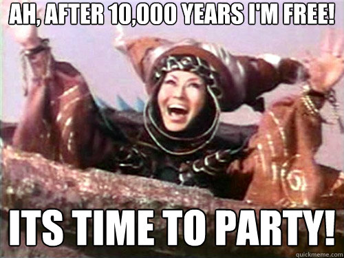 Ah, after 10,000 years i'm free! Its time to party!