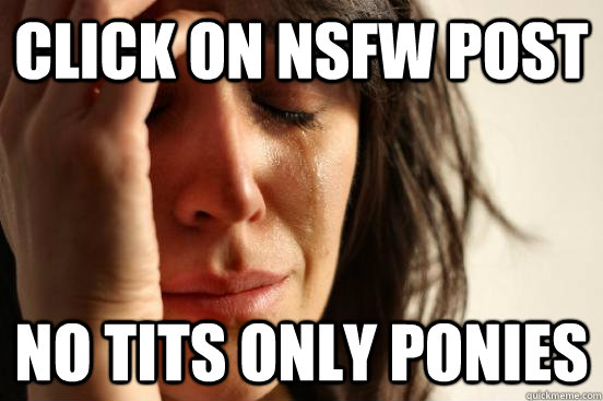click on nsfw post no tits only ponies - click on nsfw post no tits only ponies  First World Problems