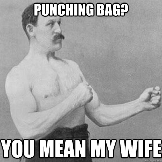 Punching Bag? YOU MEAN MY WIFE - Punching Bag? YOU MEAN MY WIFE  overly manly man
