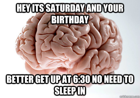 hey its saturday and your birthday better get up at 6:30 no need to sleep in  - hey its saturday and your birthday better get up at 6:30 no need to sleep in   Scumbag Brain