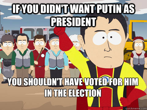 if you didn't want Putin as President you shouldn't have voted for him in the election - if you didn't want Putin as President you shouldn't have voted for him in the election  Captain Hindsight