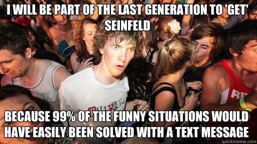 I will be part of the last generation to 'get' seinfeld because 99% of the funny situations would have easily been solved with a text message - I will be part of the last generation to 'get' seinfeld because 99% of the funny situations would have easily been solved with a text message  Sudden Clarity Clarence