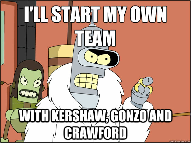 I'll start my own team With Kershaw, Gonzo and crawford  - I'll start my own team With Kershaw, Gonzo and crawford   Bender - start my own