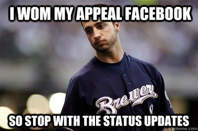 I WOM MY APPEAL FACEBOOK SO STOP WITH THE STATUS UPDATES  ryan braun