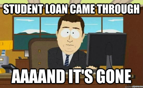 STUDENT LOAN CAME THROUGH AAAAND IT'S GONE - STUDENT LOAN CAME THROUGH AAAAND IT'S GONE  aaaand its gone