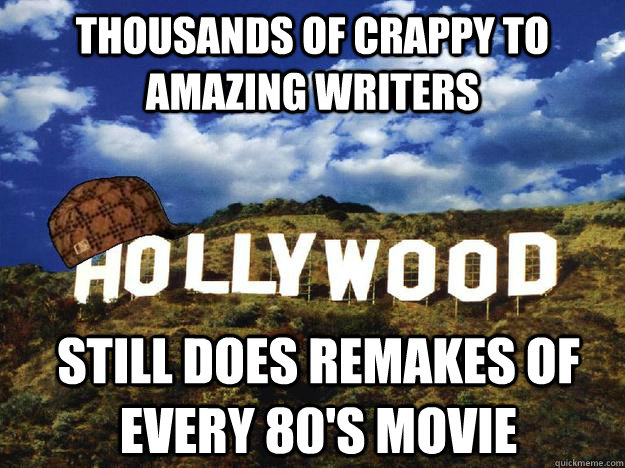 Thousands of crappy to amazing writers Still does remakes of every 80's movie