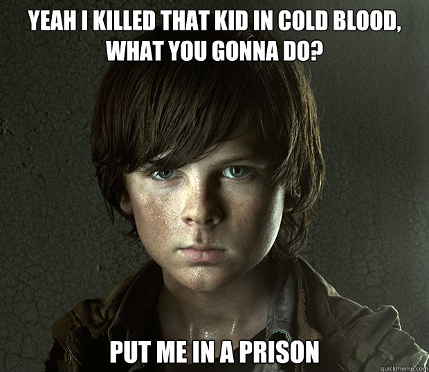 Yeah I killed that kid in cold blood, what you gonna do? Put me in a prison - Yeah I killed that kid in cold blood, what you gonna do? Put me in a prison  Badass Carl