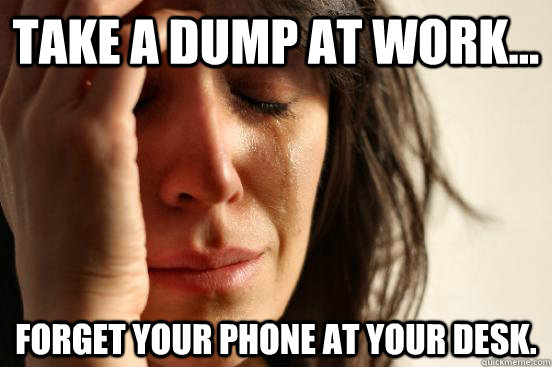 take a dump at work... Forget your phone at your desk. - take a dump at work... Forget your phone at your desk.  First World Problems