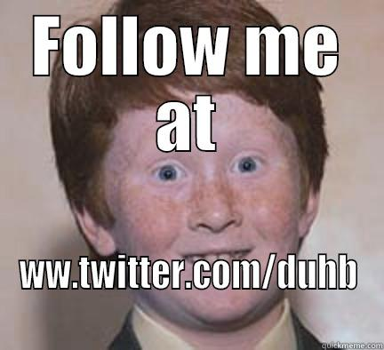 FOLLOW ME AT WW.TWITTER.COM/DUHB Over Confident Ginger