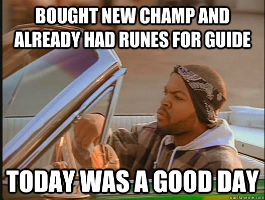 bought new champ and already had runes for guide Today was a good day - bought new champ and already had runes for guide Today was a good day  today was a good day