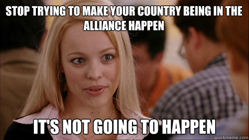 stop trying to make your country being in the alliance happen It's not going to happen - stop trying to make your country being in the alliance happen It's not going to happen  regina george