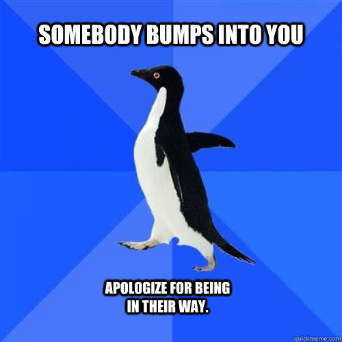 Somebody bumps into you apologize for being in their way.