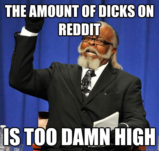 The amount of dicks on Reddit Is too damn high - The amount of dicks on Reddit Is too damn high  Jimmy McMillan