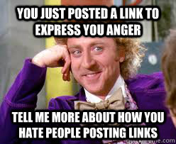 You just posted a link to express you anger Tell me more about how you hate people posting links  Tell me more