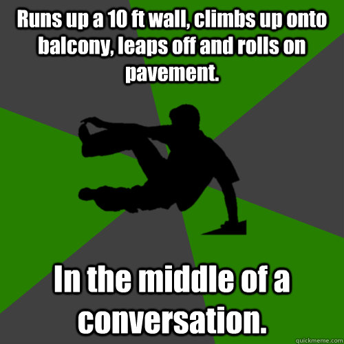 Runs up a 10 ft wall, climbs up onto balcony, leaps off and rolls on pavement. In the middle of a conversation.