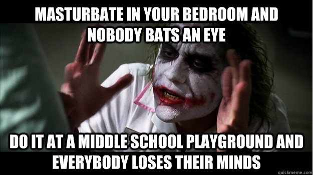 masturbate in your bedroom and nobody bats an eye do it at a middle school playground and everybody loses their minds - masturbate in your bedroom and nobody bats an eye do it at a middle school playground and everybody loses their minds  Joker Mind Loss