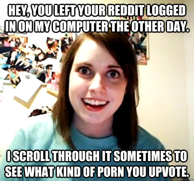 Hey, you left your reddit logged in on my computer the other day. I scroll through it sometimes to see what kind of porn you upvote. - Hey, you left your reddit logged in on my computer the other day. I scroll through it sometimes to see what kind of porn you upvote.  Overly Attached Girlfriend