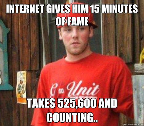 Internet gives him 15 minutes of fame Takes 525,600 and counting.. - Internet gives him 15 minutes of fame Takes 525,600 and counting..  Scumbag Steve V2