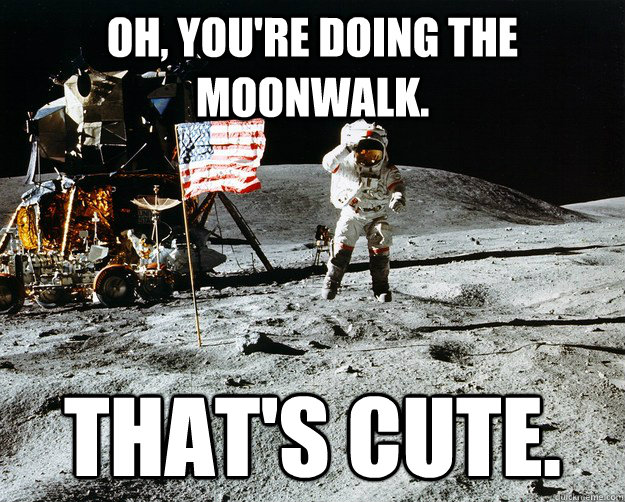 Oh, you're doing the moonwalk. That's cute. - Oh, you're doing the moonwalk. That's cute.  Unimpressed Astronaut