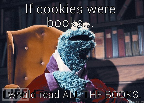 IF COOKIES WERE BOOKS...   I WOULD READ ALL THE BOOKS. Cookie Monster