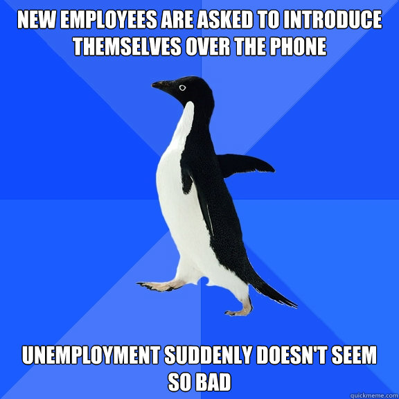 New employees are asked to introduce themselves over the phone Unemployment suddenly doesn't seem so bad - New employees are asked to introduce themselves over the phone Unemployment suddenly doesn't seem so bad  Socially Awkward Penguin