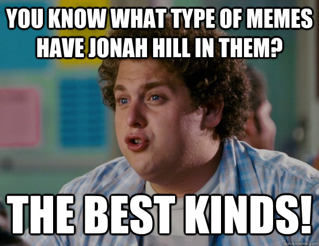 you know what type of memes have Jonah Hill in them? The BEST KINDS! - y